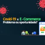 Covid-19 x E-Commerce: problema ou oportunidade?